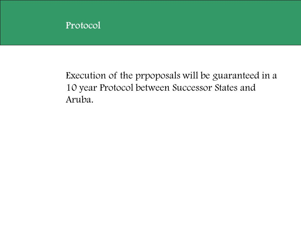 Execution of the prpoposals will be guaranteed in a 10 year Protocol between Successor States and Aruba. Protocol