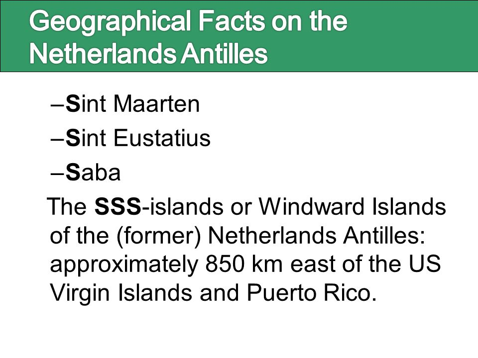 –Sint Maarten –Sint Eustatius –Saba The SSS-islands or Windward Islands of the (former) Netherlands Antilles: approximately 850 km east of the US Virg