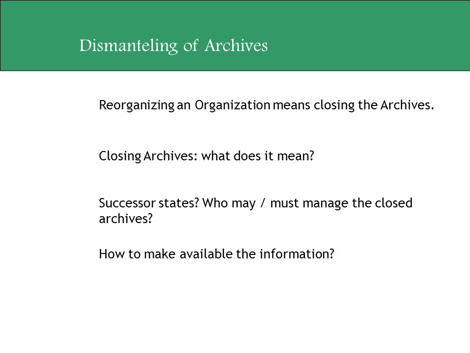 Dismanteling of Archives Reorganizing an Organization means closing the Archives. Closing Archives: what does it mean? Successor states? Who may / mus