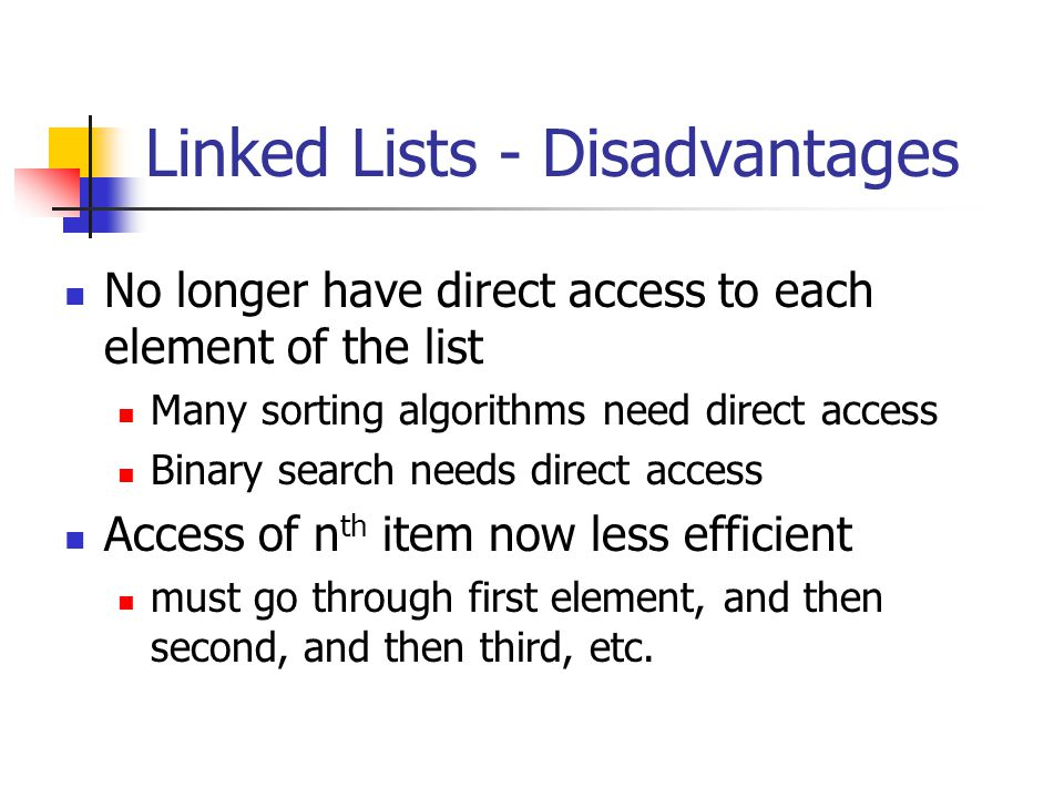 Linked Lists - Disadvantages No longer have direct access to each element of the list Many sorting algorithms need direct access Binary search needs direct access Access of n th item now less efficient must go through first element, and then second, and then third, etc.