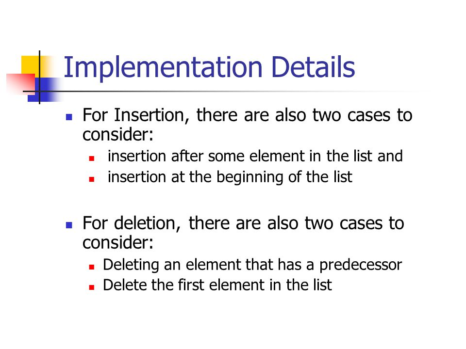 Implementation Details For Insertion, there are also two cases to consider: insertion after some element in the list and insertion at the beginning of