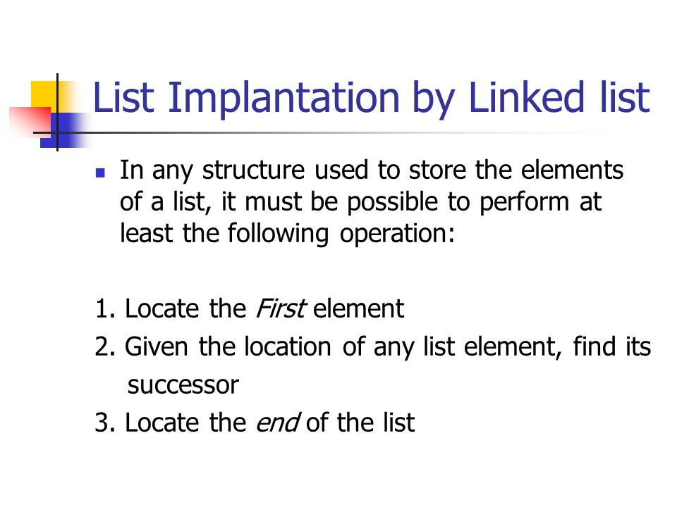 List Implantation by Linked list In any structure used to store the elements of a list, it must be possible to perform at least the following operatio