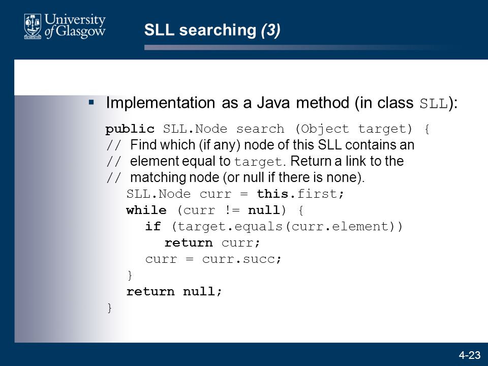 4-23 SLL searching (3)  Implementation as a Java method (in class SLL ): public SLL.Node search (Object target) { // Find which (if any) node of this SLL contains an // element equal to target.