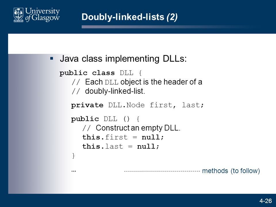 4-26 Doubly-linked-lists (2)  Java class implementing DLLs: public class DLL { // Each DLL object is the header of a // doubly-linked-list.