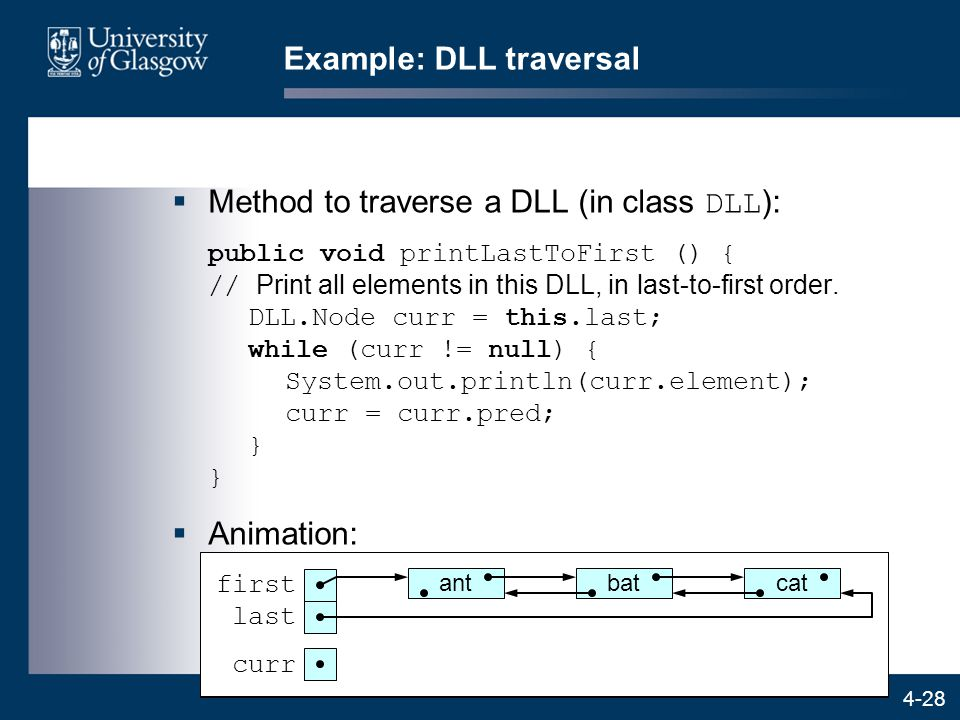 4-28 Example: DLL traversal  Method to traverse a DLL (in class DLL ): public void printLastToFirst () { // Print all elements in this DLL, in last-to-first order.