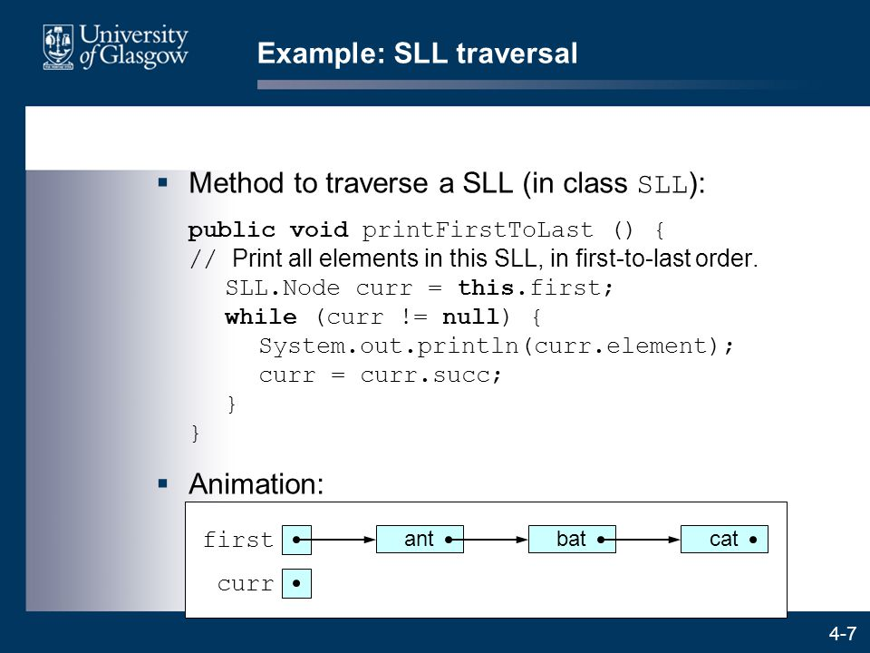 4-7 Example: SLL traversal  Method to traverse a SLL (in class SLL ): public void printFirstToLast () { // Print all elements in this SLL, in first-to-last order.
