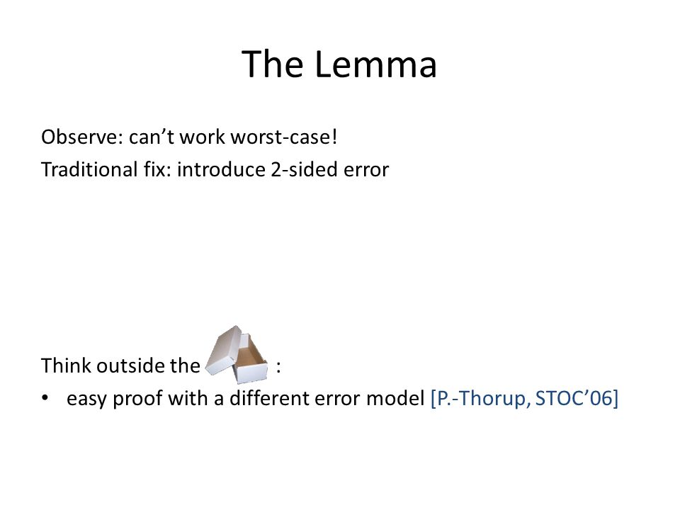 The Lemma Observe: can't work worst-case! Traditional fix: introduce 2-sided error Think outside the : easy proof with a different error model [P.-Tho