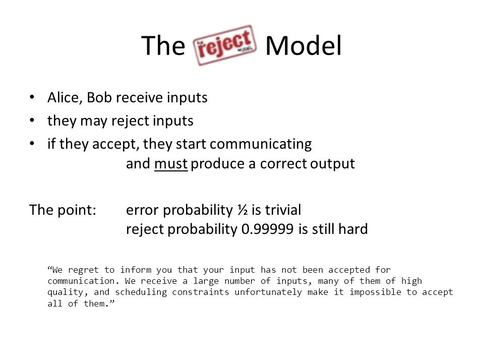 The Model Alice, Bob receive inputs they may reject inputs if they accept, they start communicating and must produce a correct output The point: error