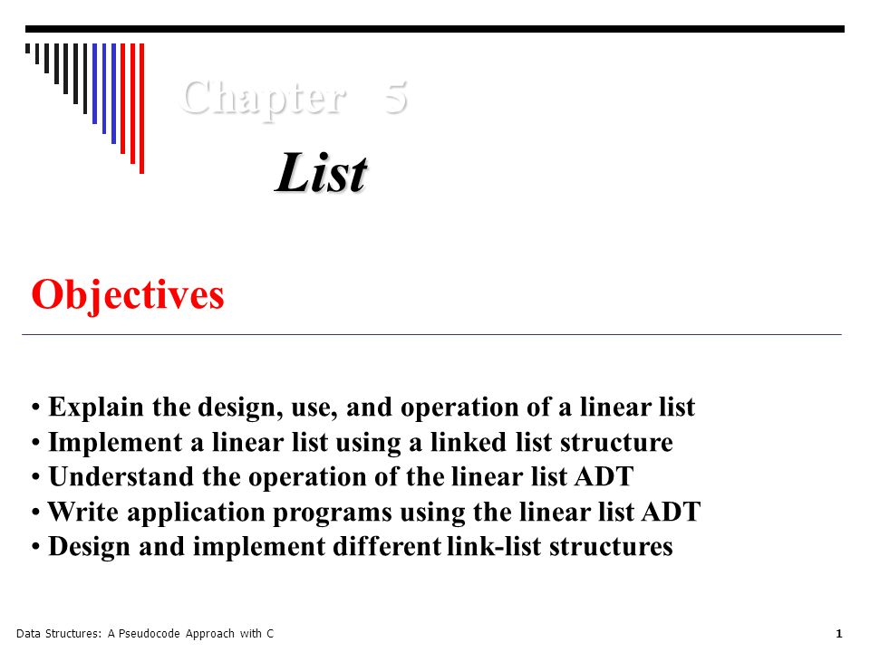 Data Structures: A Pseudocode Approach with C 1 Chapter 5 Objectives Explain the design, use, and operation of a linear list Implement a linear list using a linked list structure Understand the operation of the linear list ADT Write application programs using the linear list ADT Design and implement different link-list structures List