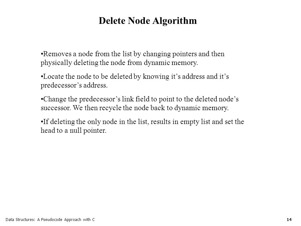 Data Structures: A Pseudocode Approach with C 14 Delete Node Algorithm Removes a node from the list by changing pointers and then physically deleting