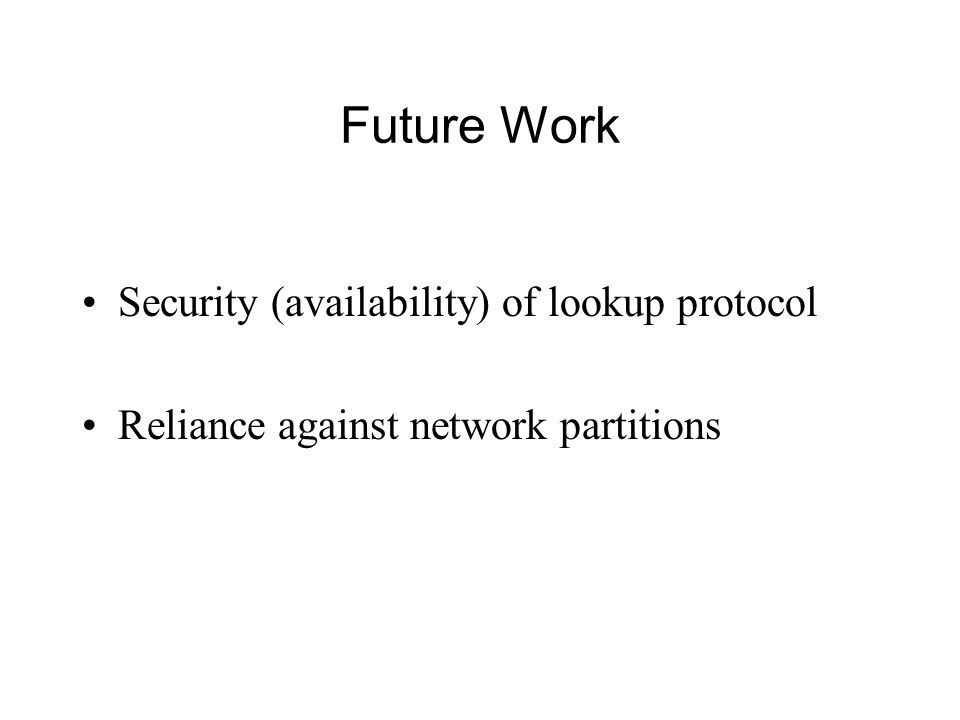 Future Work Security (availability) of lookup protocol Reliance against network partitions