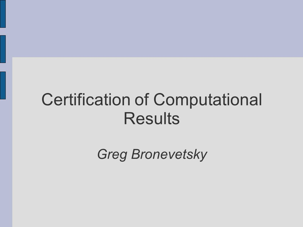 Certification of Computational Results Greg Bronevetsky