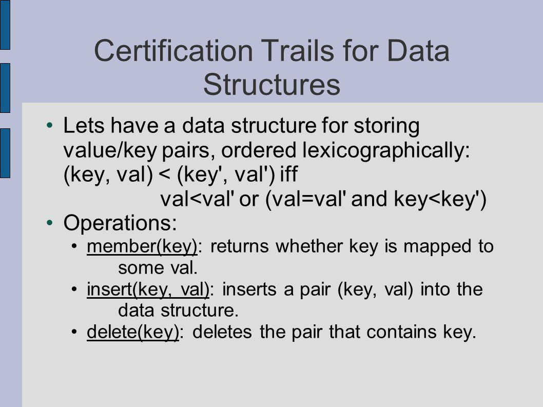 Certification Trails for Data Structures Lets have a data structure for storing value/key pairs, ordered lexicographically: (key, val) < (key , val ) iff val<val or (val=val and key<key ) Operations: member(key): returns whether key is mapped to some val.