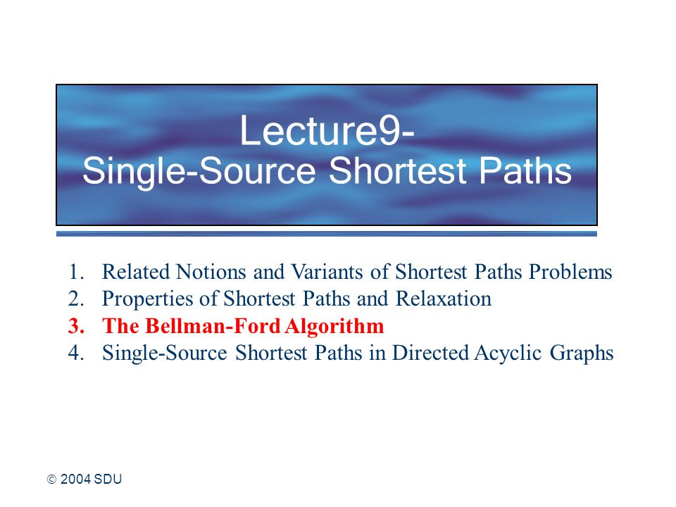  2004 SDU Lecture9- Single-Source Shortest Paths 1.Related Notions and Variants of Shortest Paths Problems 2.Properties of Shortest Paths and Relaxation 3.The Bellman-Ford Algorithm 4.Single-Source Shortest Paths in Directed Acyclic Graphs