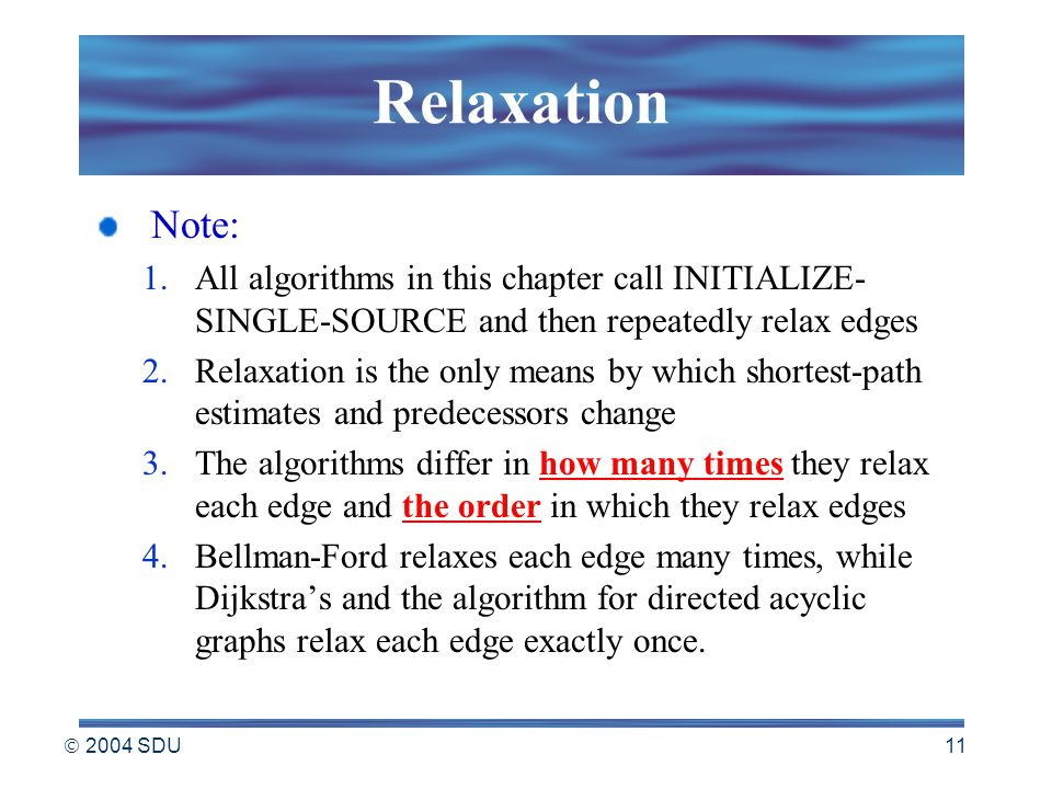  2004 SDU 11 Relaxation Note: 1.All algorithms in this chapter call INITIALIZE- SINGLE-SOURCE and then repeatedly relax edges 2.Relaxation is the only means by which shortest-path estimates and predecessors change 3.The algorithms differ in how many times they relax each edge and the order in which they relax edges 4.Bellman-Ford relaxes each edge many times, while Dijkstra's and the algorithm for directed acyclic graphs relax each edge exactly once.