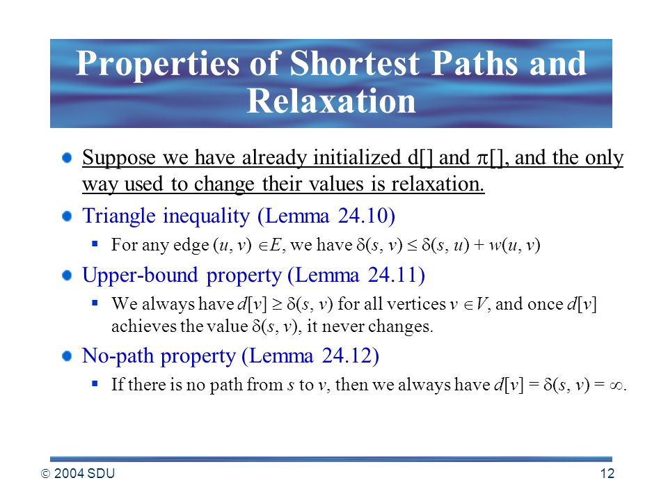  2004 SDU 12 Properties of Shortest Paths and Relaxation Suppose we have already initialized d[] and  [], and the only way used to change their values is relaxation.