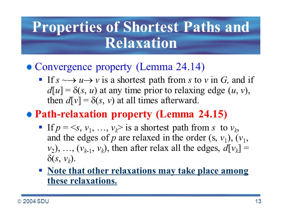  2004 SDU 13 Properties of Shortest Paths and Relaxation Convergence property (Lemma 24.14)  If s ~  u  v is a shortest path from s to v in G, and if d[u] =  (s, u) at any time prior to relaxing edge (u, v), then d[v] =  (s, v) at all times afterward.