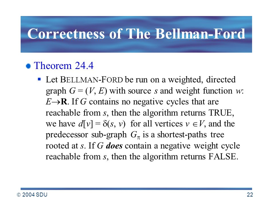  2004 SDU 22 Correctness of The Bellman-Ford Theorem 24.4  Let B ELLMAN -F ORD be run on a weighted, directed graph G = (V, E) with source s and weight function w: E  R.