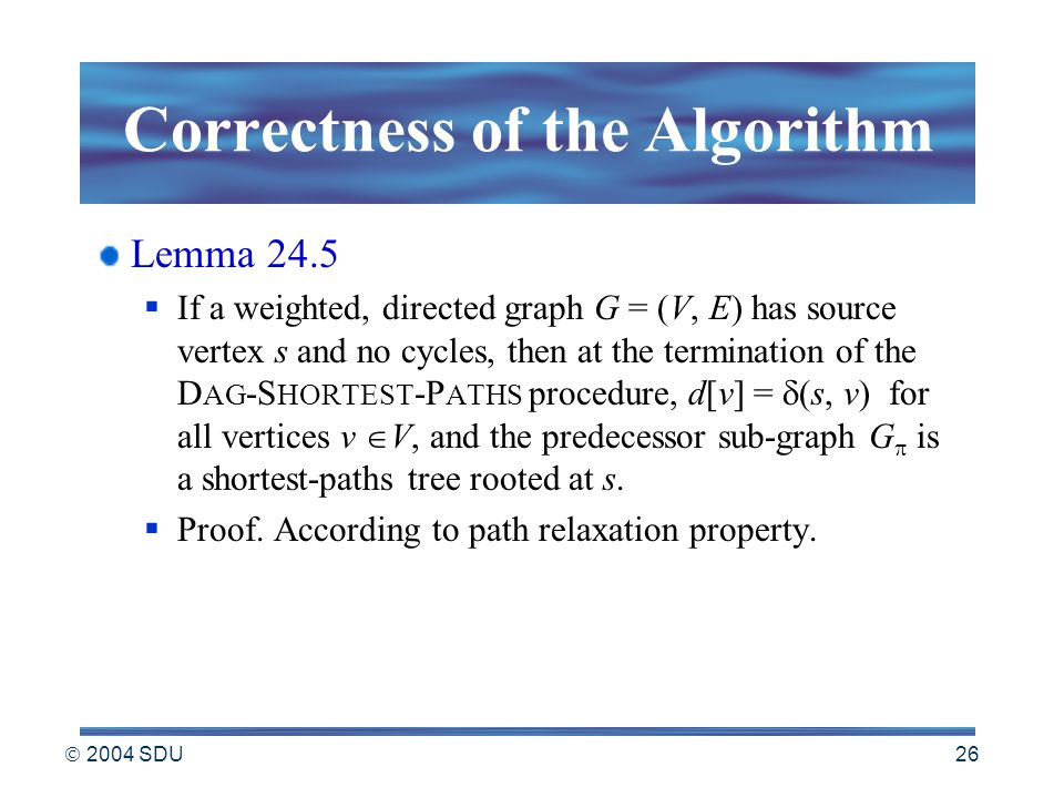  2004 SDU 26 Correctness of the Algorithm Lemma 24.5  If a weighted, directed graph G = (V, E) has source vertex s and no cycles, then at the termination of the D AG -S HORTEST -P ATHS procedure, d[v] =  (s, v) for all vertices v  V, and the predecessor sub-graph G  is a shortest-paths tree rooted at s.