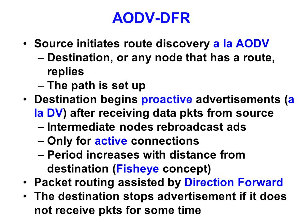 AODV-DFR Source initiates route discovery a la AODV –Destination, or any node that has a route, replies –The path is set up Destination begins proacti