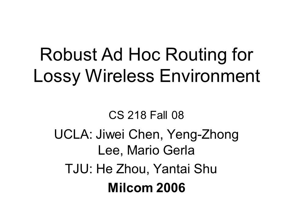 Robust Ad Hoc Routing for Lossy Wireless Environment CS 218 Fall 08 UCLA: Jiwei Chen, Yeng-Zhong Lee, Mario Gerla TJU: He Zhou, Yantai Shu Milcom 2006