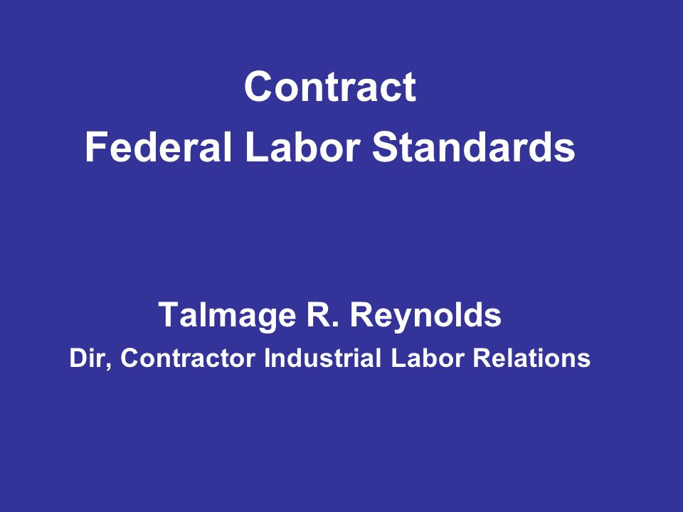 Contract Federal Labor Standards Talmage R. Reynolds Dir, Contractor Industrial Labor Relations