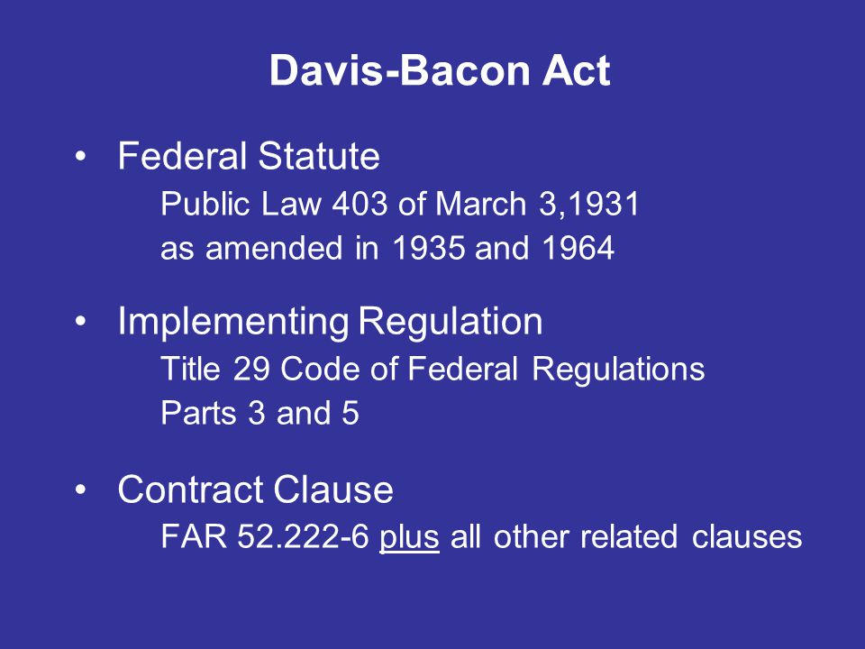 Davis-Bacon Act Federal Statute Public Law 403 of March 3,1931 as amended in 1935 and 1964 Implementing Regulation Title 29 Code of Federal Regulation