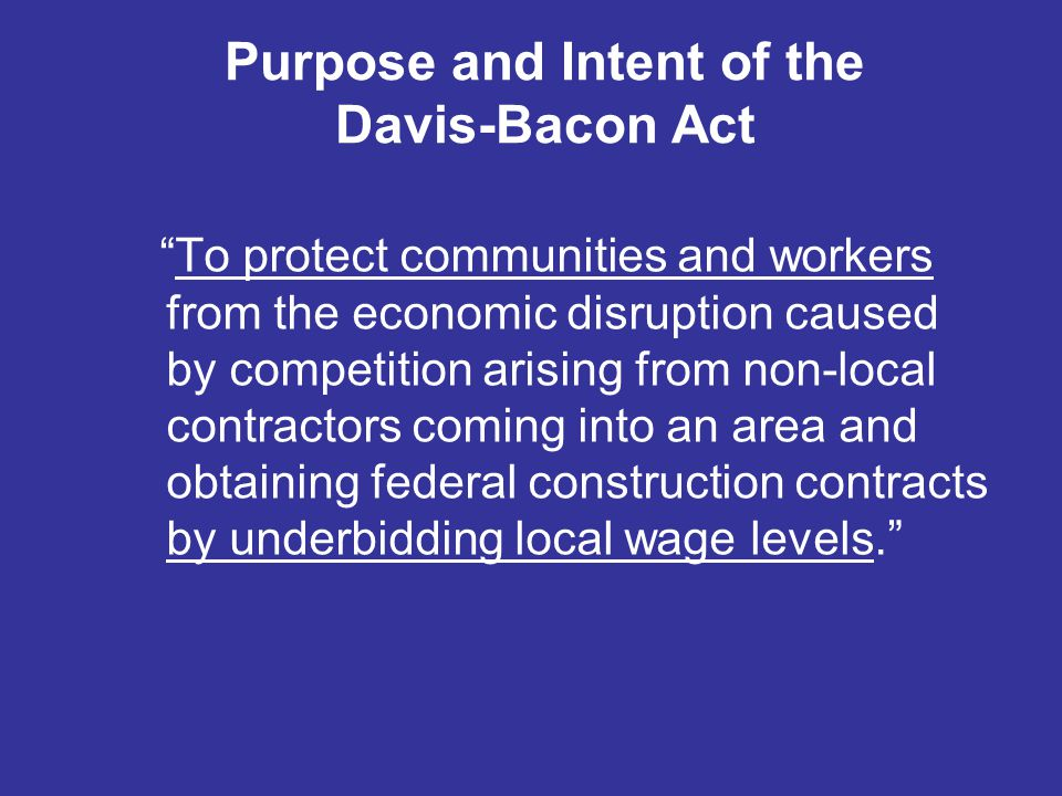 """Purpose and Intent of the Davis-Bacon Act """"To protect communities and workers from the economic disruption caused by competition arising from non-loca"""