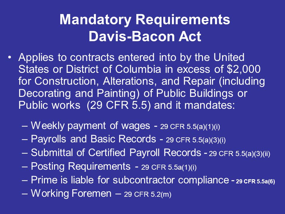 Mandatory Requirements Davis-Bacon Act Applies to contracts entered into by the United States or District of Columbia in excess of $2,000 for Construc