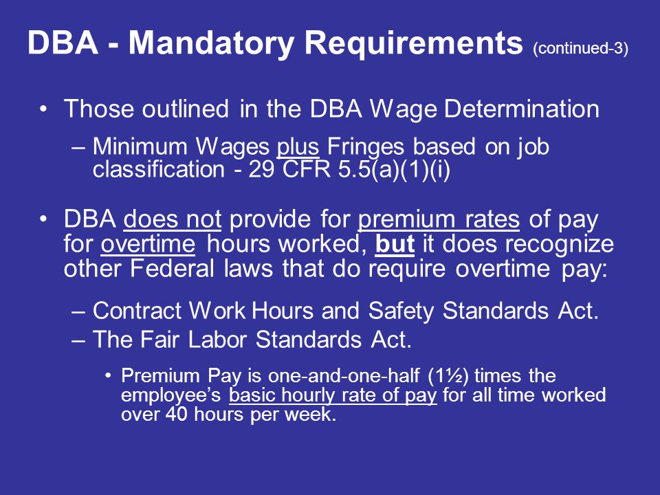 DBA - Mandatory Requirements (continued-3) Those outlined in the DBA Wage Determination –Minimum Wages plus Fringes based on job classification - 29 C