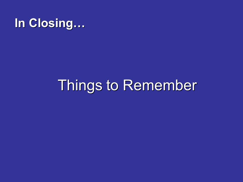 In Closing… Things to Remember