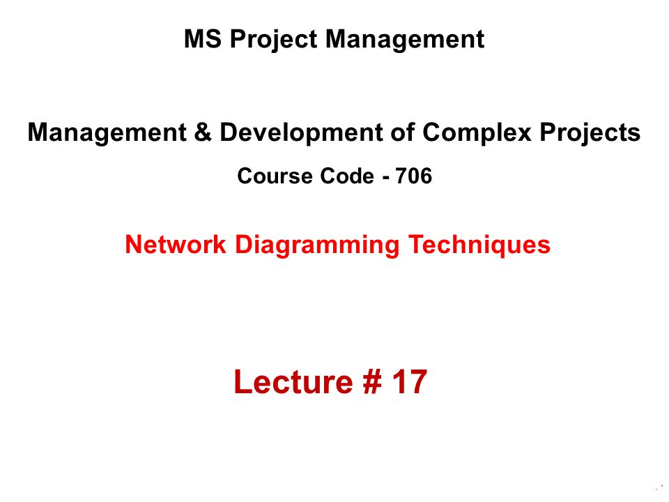 Management & Development of Complex Projects Course Code - 706 MS Project Management Network Diagramming Techniques Lecture # 17