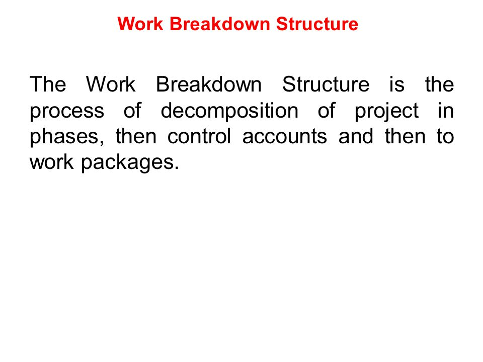 Work Breakdown Structure The Work Breakdown Structure is the process of decomposition of project in phases, then control accounts and then to work pac