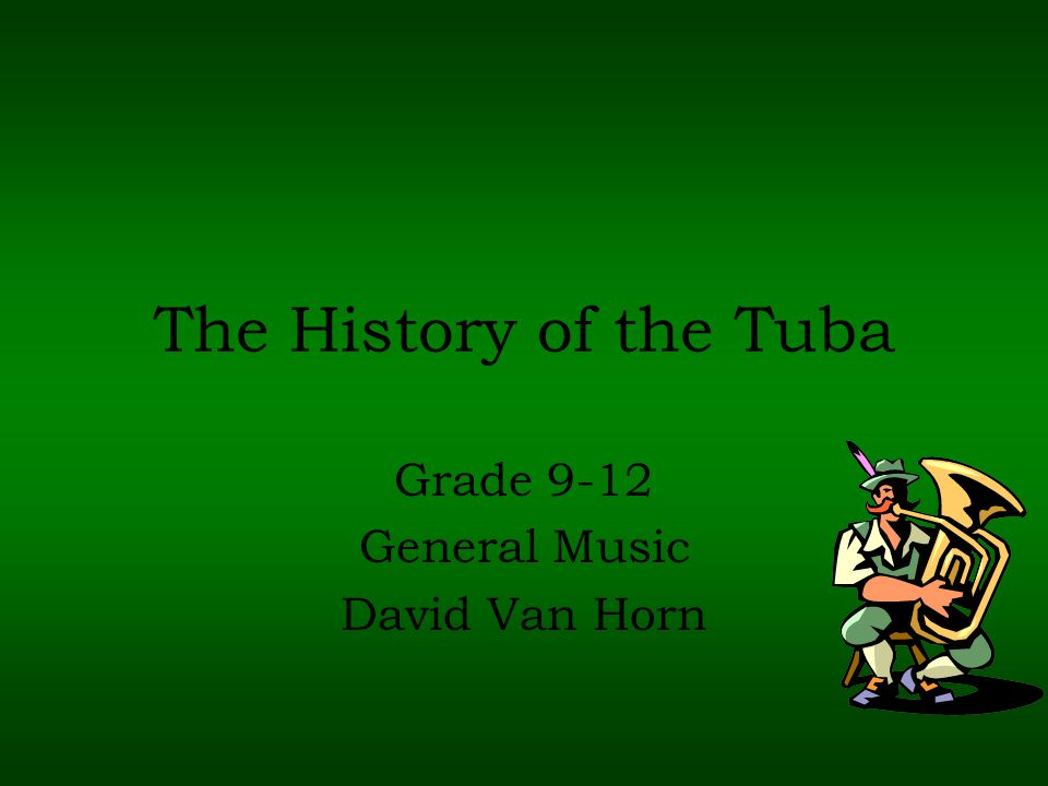 The History of the Tuba Grade 9-12 General Music David Van Horn