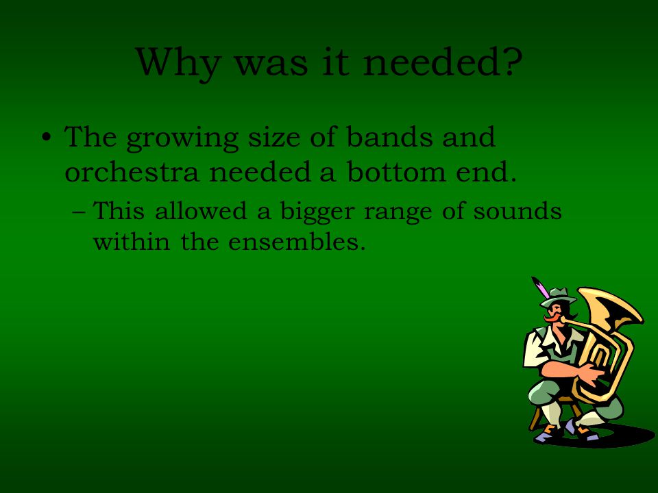 Why was it needed. The growing size of bands and orchestra needed a bottom end.