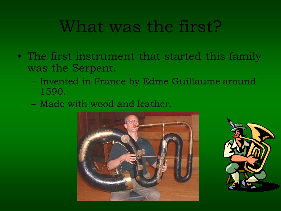 What was the first. The first instrument that started this family was the Serpent.