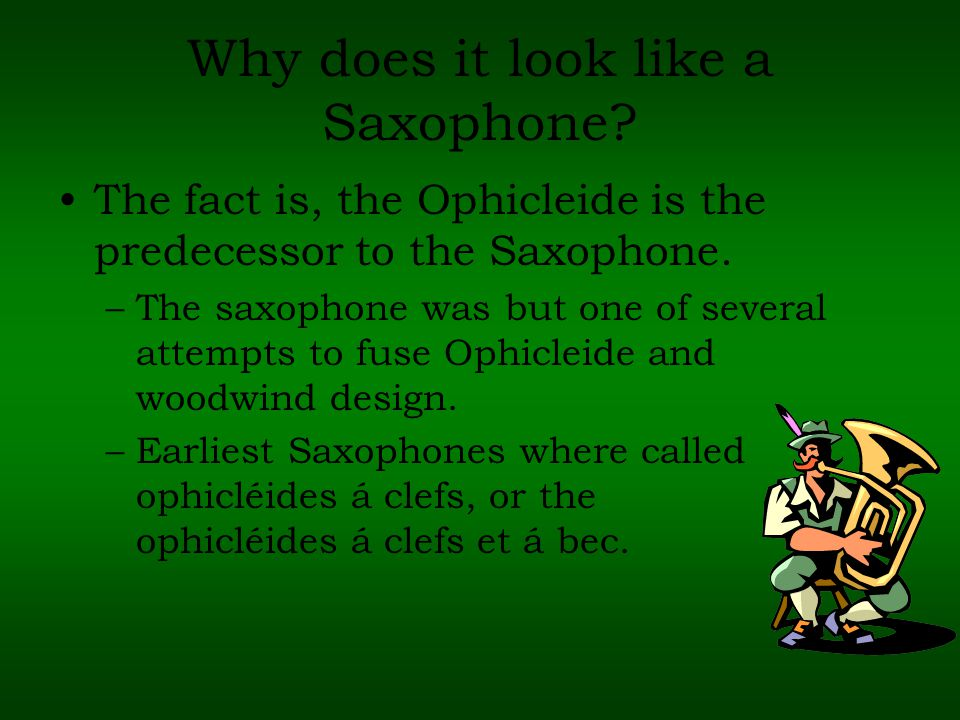 Why does it look like a Saxophone. The fact is, the Ophicleide is the predecessor to the Saxophone.