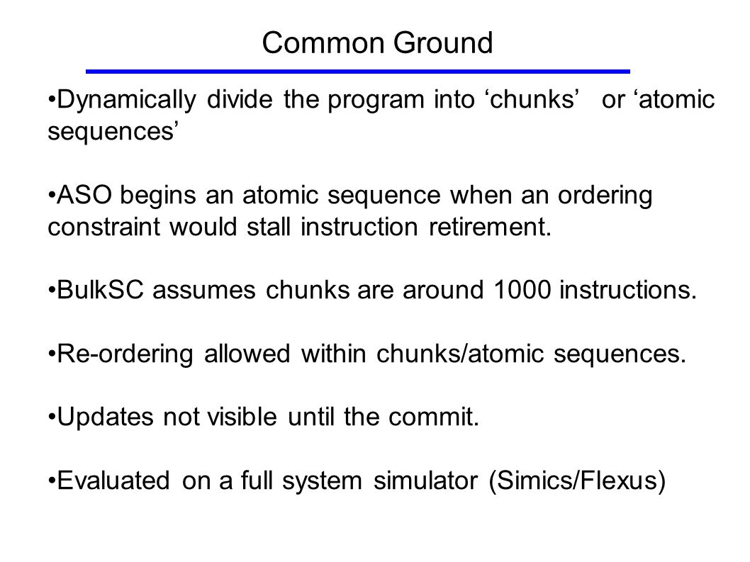 Common Ground Dynamically divide the program into 'chunks' or 'atomic sequences' ASO begins an atomic sequence when an ordering constraint would stall instruction retirement.