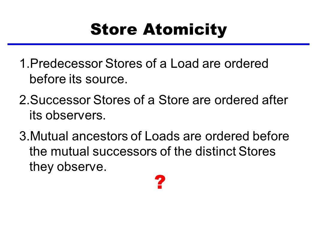 Store Atomicity 1.Predecessor Stores of a Load are ordered before its source.