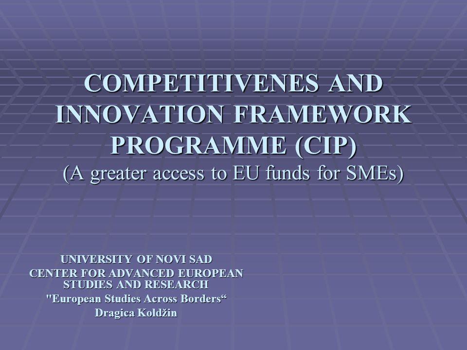 COMPETITIVENES AND INNOVATION FRAMEWORK PROGRAMME (CIP) (A greater access to EU funds for SMEs) UNIVERSITY OF NOVI SAD CENTER FOR ADVANCED EUROPEAN STUDIES AND RESEARCH European Studies Across Borders Dragica Koldžin