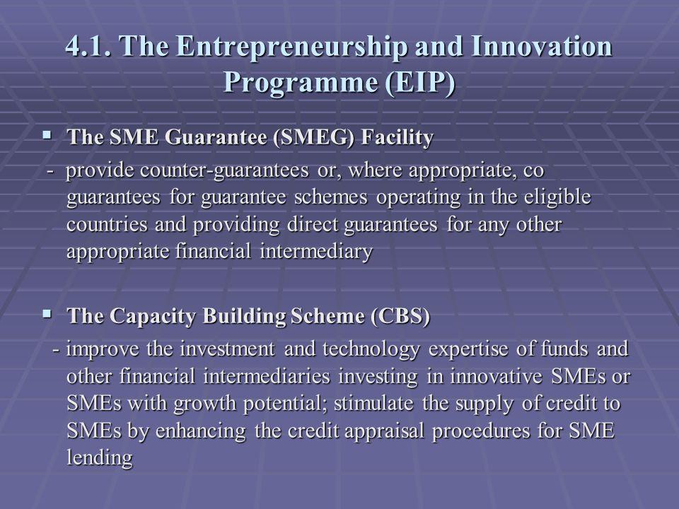 4.1. The Entrepreneurship and Innovation Programme (EIP)  The SME Guarantee (SMEG) Facility - provide counter-guarantees or, where appropriate, co gu