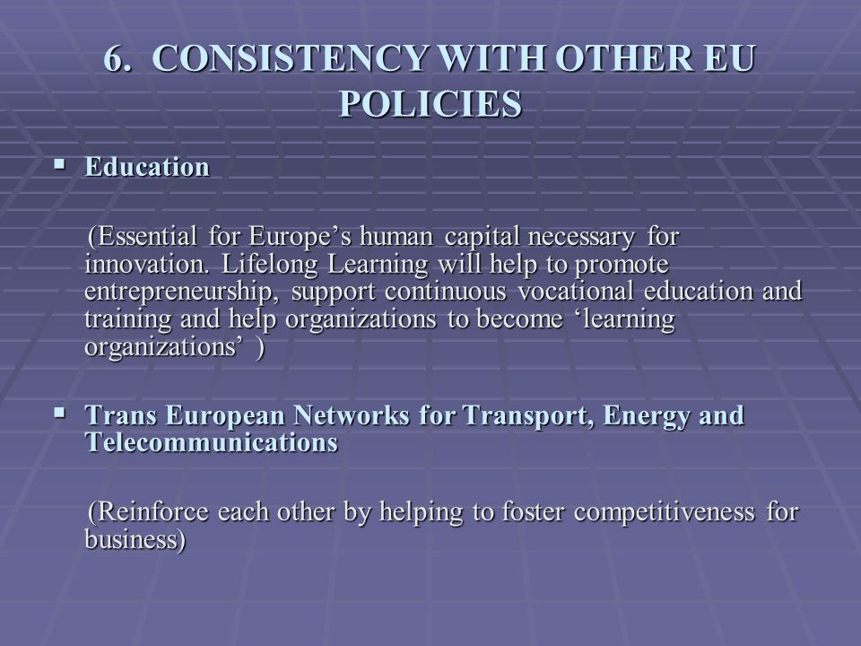 6. CONSISTENCY WITH OTHER EU POLICIES  Education (Essential for Europe's human capital necessary for innovation. Lifelong Learning will help to promo