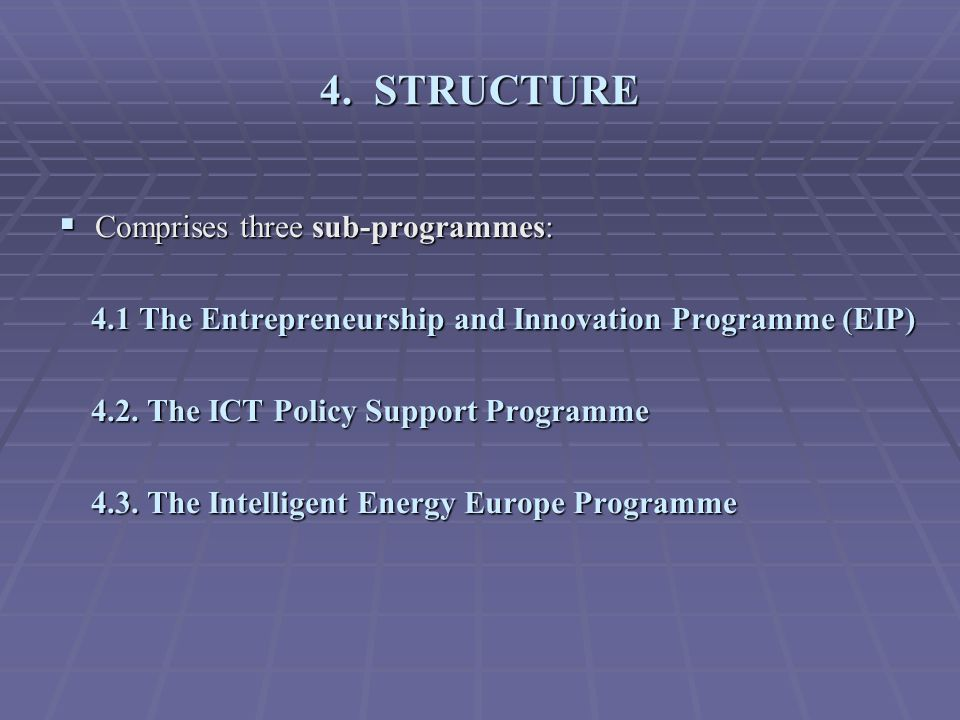 4. STRUCTURE  Comprises three sub-programmes: 4.1 The Entrepreneurship and Innovation Programme (EIP) 4.1 The Entrepreneurship and Innovation Program