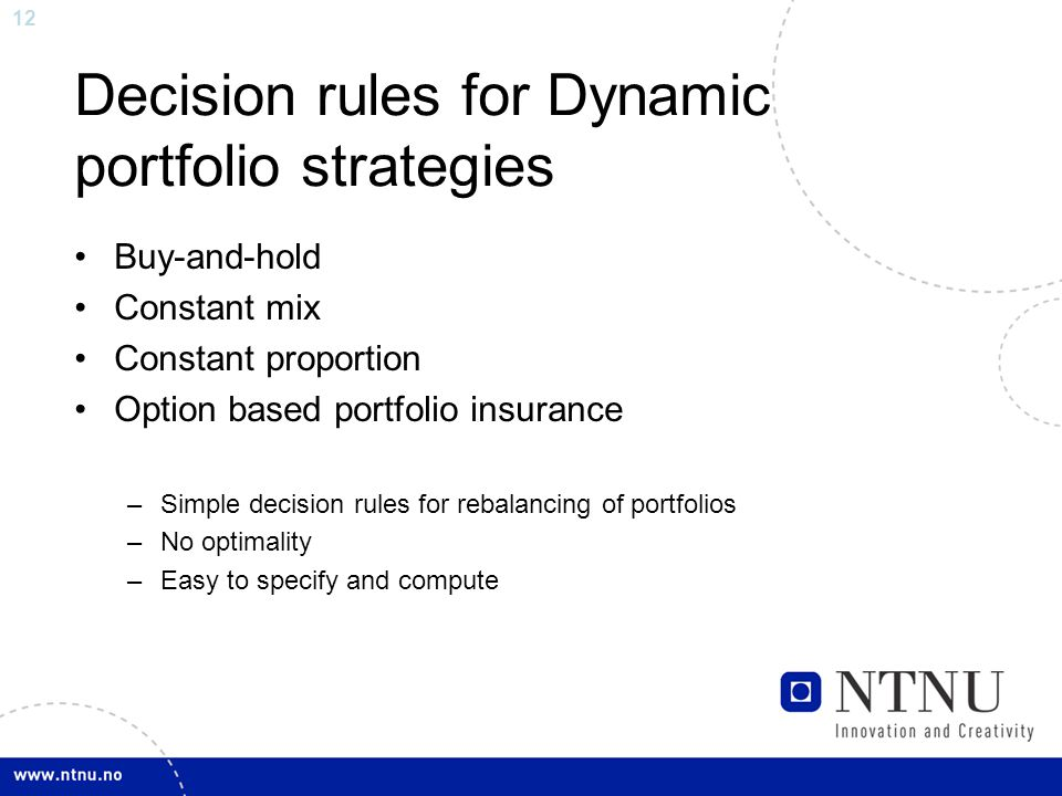 12 Decision rules for Dynamic portfolio strategies Buy-and-hold Constant mix Constant proportion Option based portfolio insurance –Simple decision rules for rebalancing of portfolios –No optimality –Easy to specify and compute
