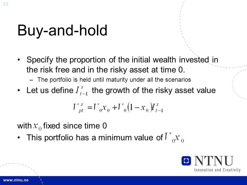 13 Buy-and-hold Specify the proportion of the initial wealth invested in the risk free and in the risky asset at time 0. –The portfolio is held until
