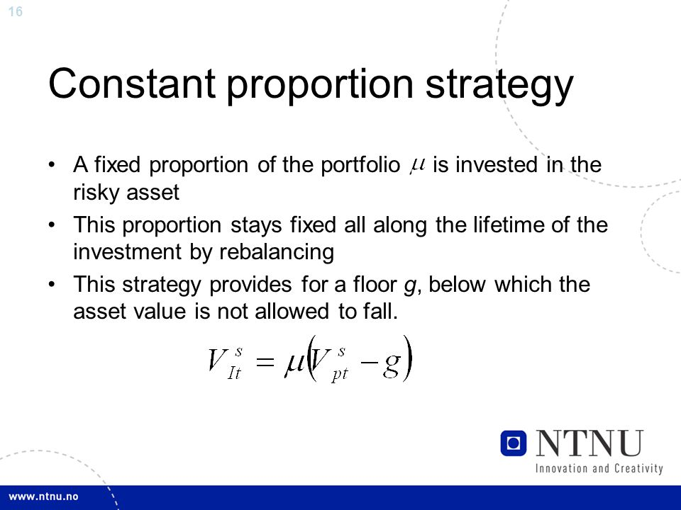 16 Constant proportion strategy A fixed proportion of the portfolio is invested in the risky asset This proportion stays fixed all along the lifetime of the investment by rebalancing This strategy provides for a floor g, below which the asset value is not allowed to fall.