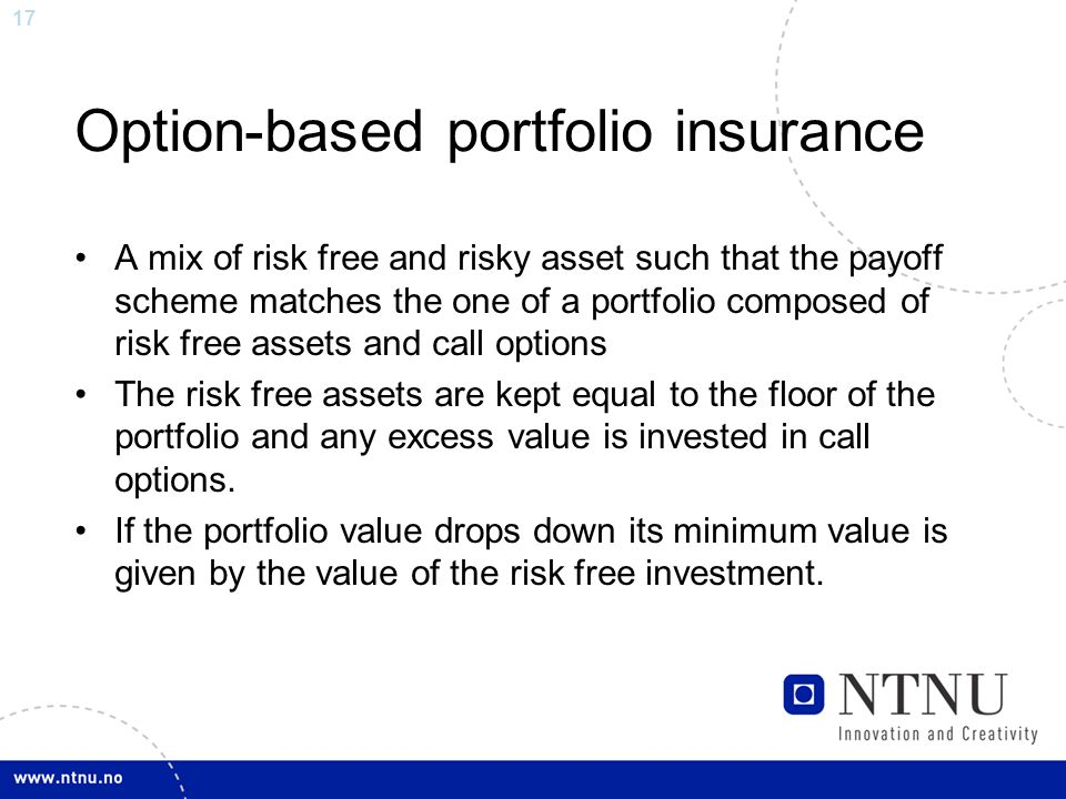 17 Option-based portfolio insurance A mix of risk free and risky asset such that the payoff scheme matches the one of a portfolio composed of risk free assets and call options The risk free assets are kept equal to the floor of the portfolio and any excess value is invested in call options.