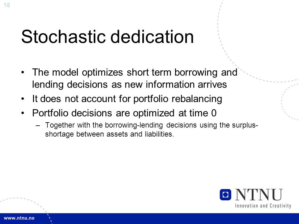 18 Stochastic dedication The model optimizes short term borrowing and lending decisions as new information arrives It does not account for portfolio r