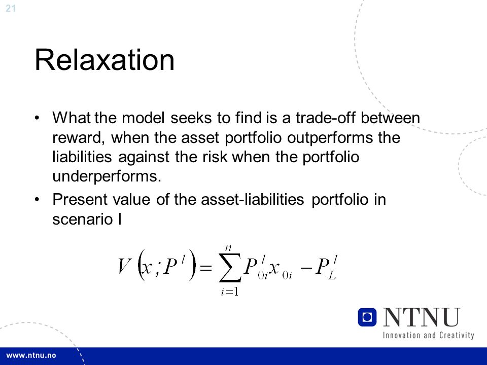 21 Relaxation What the model seeks to find is a trade-off between reward, when the asset portfolio outperforms the liabilities against the risk when the portfolio underperforms.
