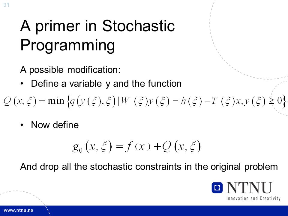 31 A primer in Stochastic Programming A possible modification: Define a variable y and the function Now define And drop all the stochastic constraints in the original problem